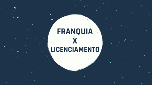 Franquia X Licenciamento de Marca